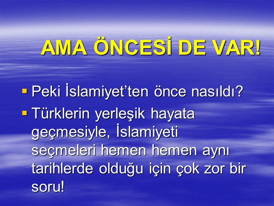 AMA ÖNCESİ DE VAR!  Peki İslamiyet'ten önce nasıldı?  Türklerin yerleşik hayata geçmesiyle, İslamiyeti seçmeleri hemen hemen aynı tarihlerde olduğu
