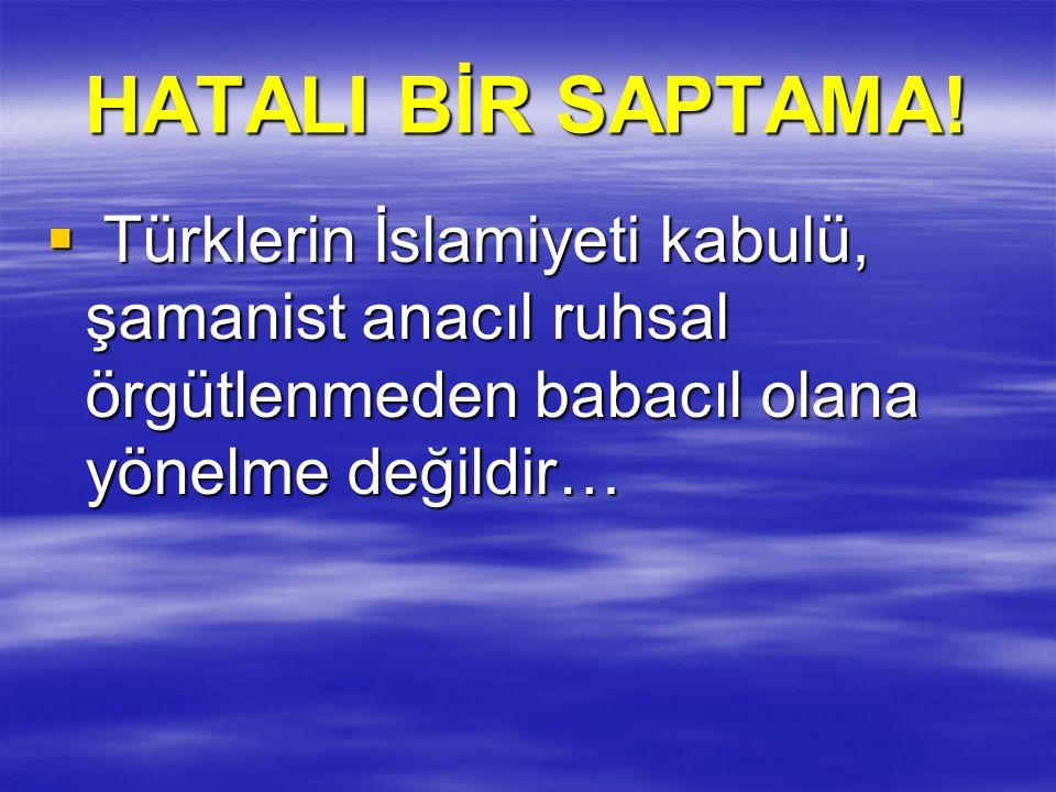 HATALI BİR SAPTAMA!  Türklerin İslamiyeti kabulü, şamanist anacıl ruhsal örgütlenmeden babacıl olana yönelme değildir…