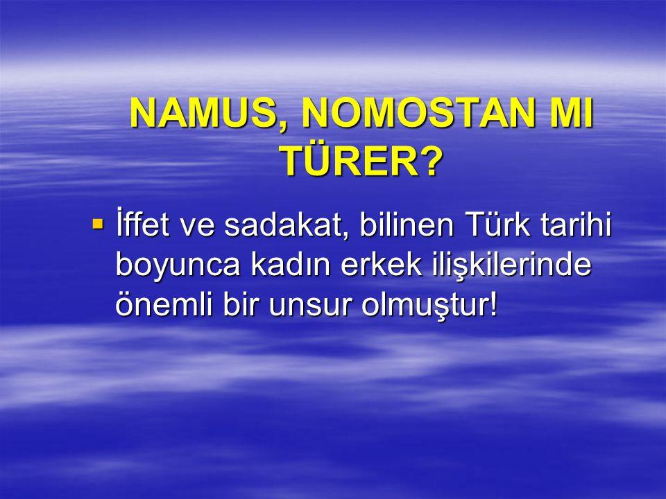 NAMUS, NOMOSTAN MI TÜRER?  İffet ve sadakat, bilinen Türk tarihi boyunca kadın erkek ilişkilerinde önemli bir unsur olmuştur!