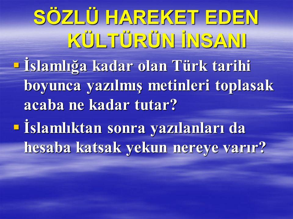 SÖZLÜ HAREKET EDEN KÜLTÜRÜN İNSANI  İslamlığa kadar olan Türk tarihi boyunca yazılmış metinleri toplasak acaba ne kadar tutar?  İslamlıktan sonra ya