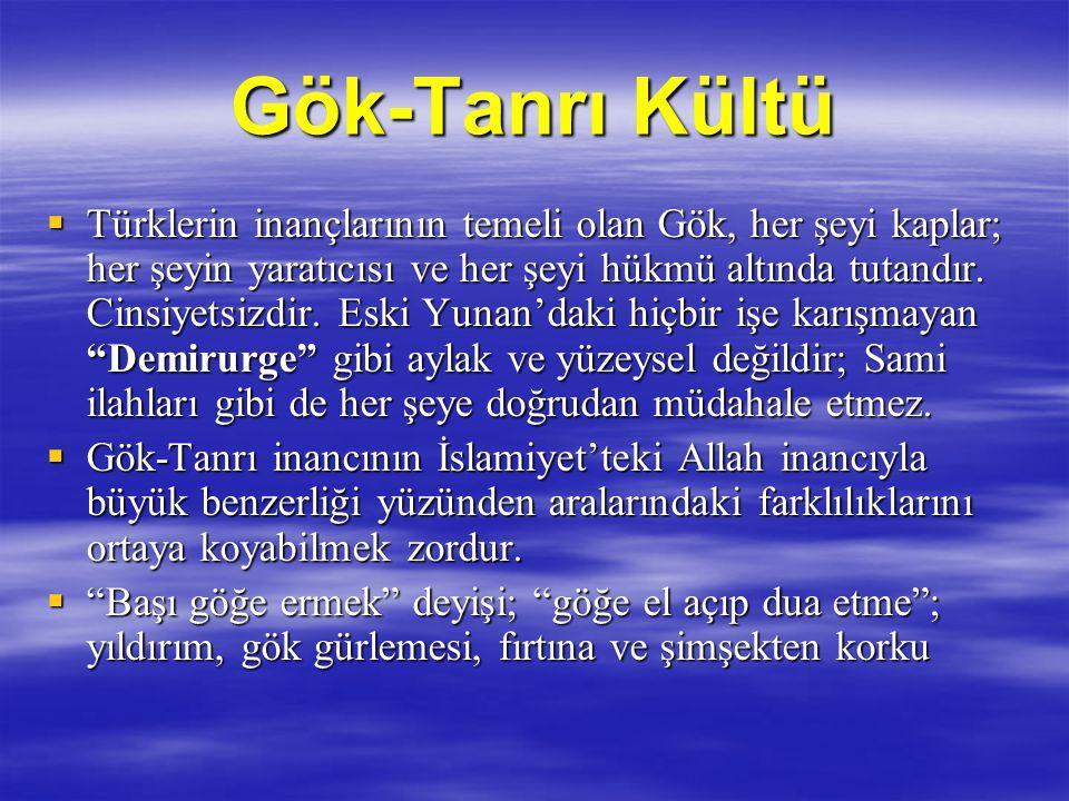 Gök-Tanrı Kültü  Türklerin inançlarının temeli olan Gök, her şeyi kaplar; her şeyin yaratıcısı ve her şeyi hükmü altında tutandır. Cinsiyetsizdir. Es