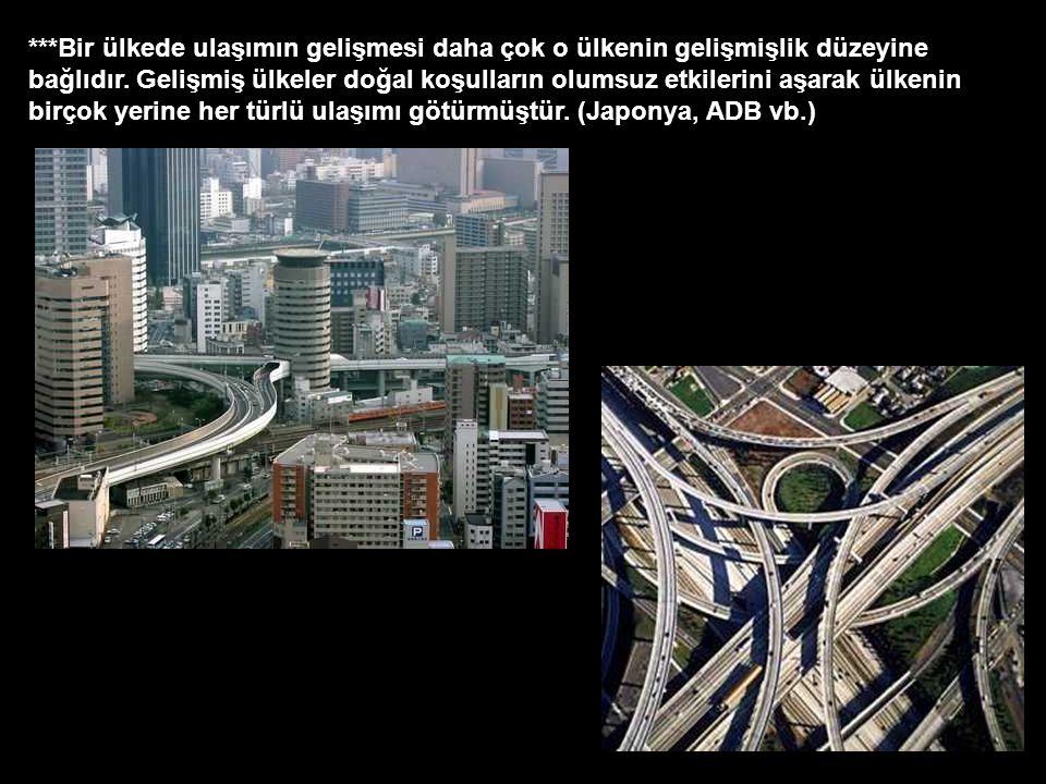 ***Bir ülkede ulaşımın gelişmesi daha çok o ülkenin gelişmişlik düzeyine bağlıdır. Gelişmiş ülkeler doğal koşulların olumsuz etkilerini aşarak ülkenin
