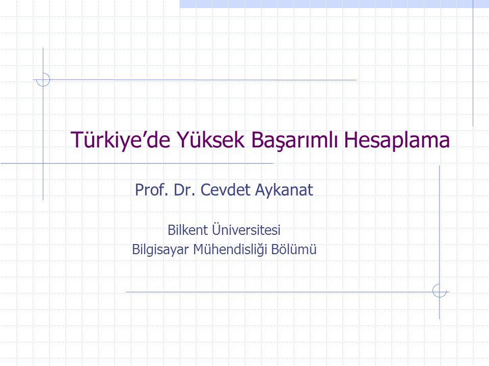 Türkiye'de Yüksek Başarımlı Hesaplama Prof. Dr. Cevdet Aykanat Bilkent Üniversitesi Bilgisayar Mühendisliği Bölümü