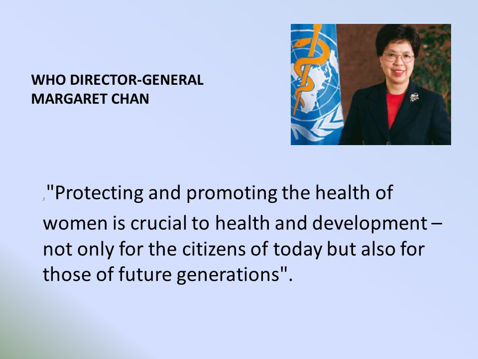 WHO DIRECTOR-GENERAL MARGARET CHAN, Protecting and promoting the health of women is crucial to health and development – not only for the citizens of today but also for those of future generations .