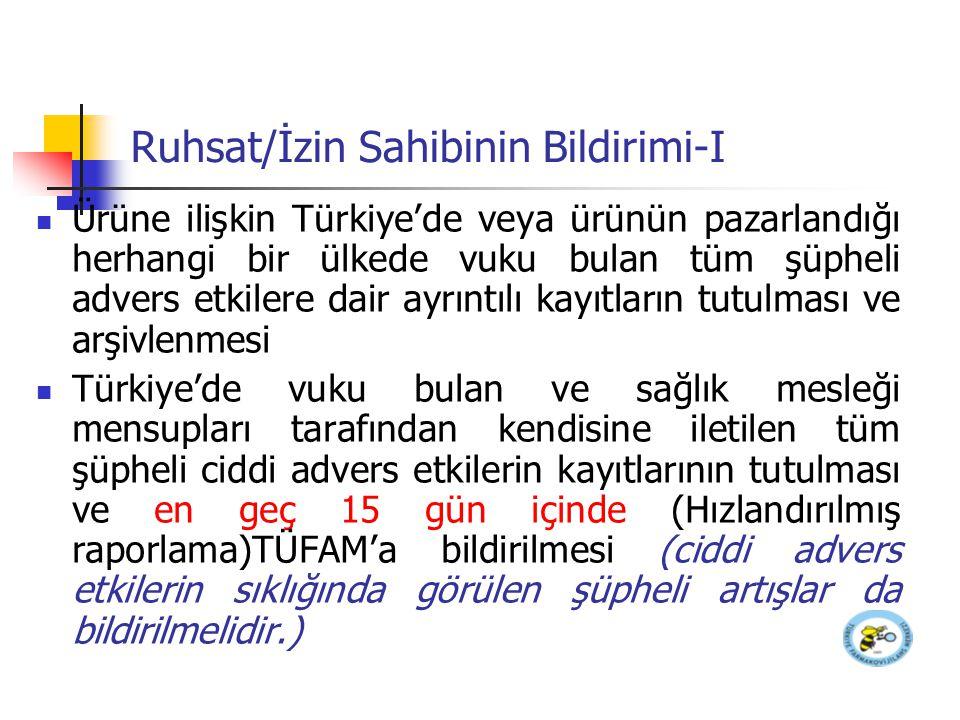 Ruhsat/İzin Sahibinin Bildirimi-II Türkiye'de vuku bulan ve kılavuza göre raporlama kriterlerini karşılayan diğer bütün şüpheli ciddi advers etkilerin kaydedilmesi ve en geç 15 gün içinde TÜFAM'a bildirilmesi (Hızlandırılmış raporlama) Ürünün pazarlandığı diğer ülkelerden kendisine herhangi bir şekilde ulaşan bildirimlerin ürünün bilinen risk/yarar profilini değiştirmesi halinde, söz konusu bilginin alınmasını takiben en geç 15 gün içinde TÜFAM'a gerekli bilgi ve dökümanın gönderilmesi (Hızlandırılmış raporlama)