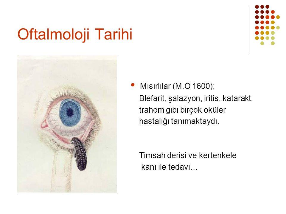 Oftalmoloji Tarihi  Mısırlılar (M.Ö 1600); Blefarit, şalazyon, iritis, katarakt, trahom gibi birçok oküler hastalığı tanımaktaydı. Timsah derisi ve k