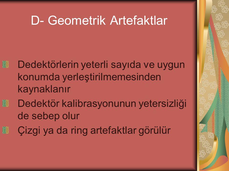 D- Geometrik Artefaktlar Dedektörlerin yeterli sayıda ve uygun konumda yerleştirilmemesinden kaynaklanır Dedektör kalibrasyonunun yetersizliği de sebe