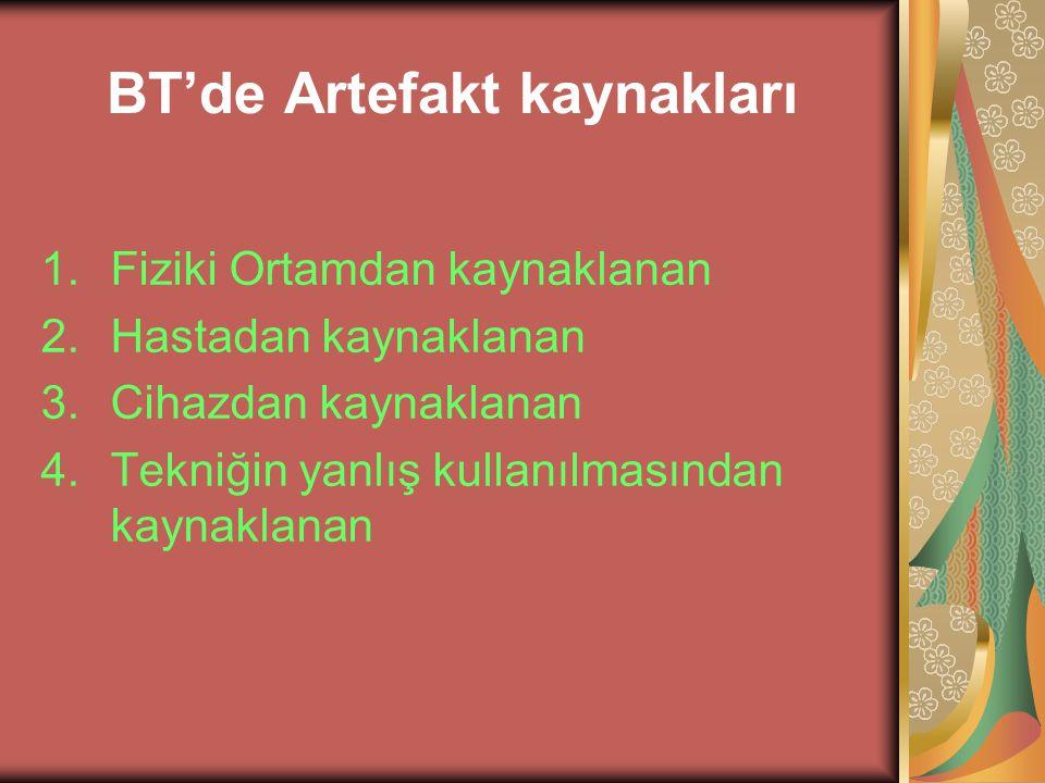 BT'de Artefakt kaynakları 1.Hastadan kaynaklanan artefaktlar: A)Hareket Artefaktları >> hastanın hareketi,solunum,kalp,barsak hareketi >> Ekspojur süresi azaltılarak düzeltilebilir B)Yoğunluk Artefaktı >> Diş dolgusu, metalik protezler, yoğunluğu yüksek dokular (kalça,omuz gibi) ve takılar