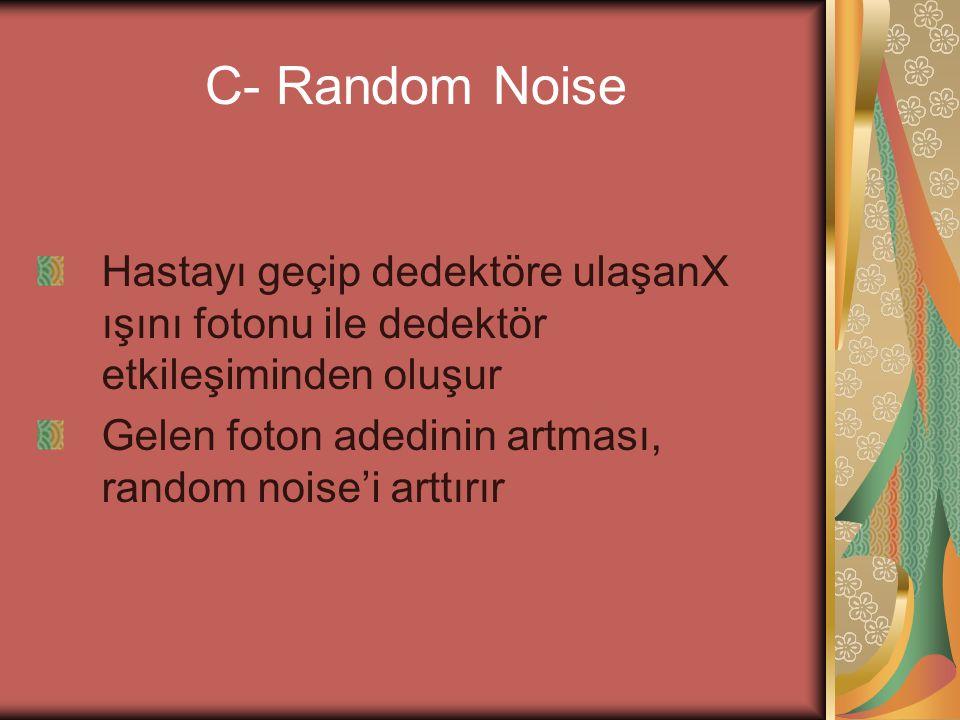 C- Random Noise Hastayı geçip dedektöre ulaşanX ışını fotonu ile dedektör etkileşiminden oluşur Gelen foton adedinin artması, random noise'i arttırır