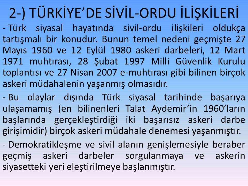 - Türk siyasal hayatında sivil-ordu ilişkileri oldukça tartışmalı bir konudur. Bunun temel nedeni geçmişte 27 Mayıs 1960 ve 12 Eylül 1980 askeri darbe