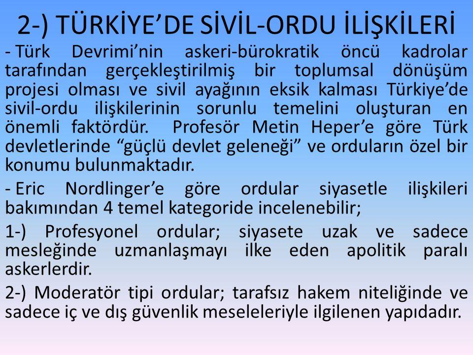 2-) TÜRKİYE'DE SİVİL-ORDU İLİŞKİLERİ - Türk Devrimi'nin askeri-bürokratik öncü kadrolar tarafından gerçekleştirilmiş bir toplumsal dönüşüm projesi olması ve sivil ayağının eksik kalması Türkiye'de sivil-ordu ilişkilerinin sorunlu temelini oluşturan en önemli faktördür.