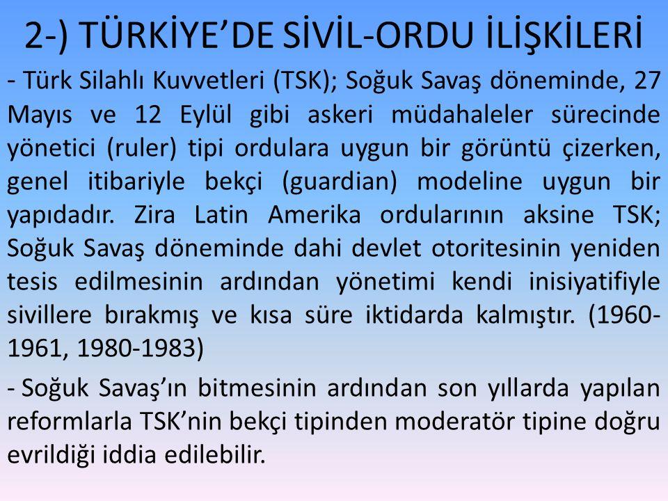 2-) TÜRKİYE'DE SİVİL-ORDU İLİŞKİLERİ - Türk Silahlı Kuvvetleri (TSK); Soğuk Savaş döneminde, 27 Mayıs ve 12 Eylül gibi askeri müdahaleler sürecinde yö