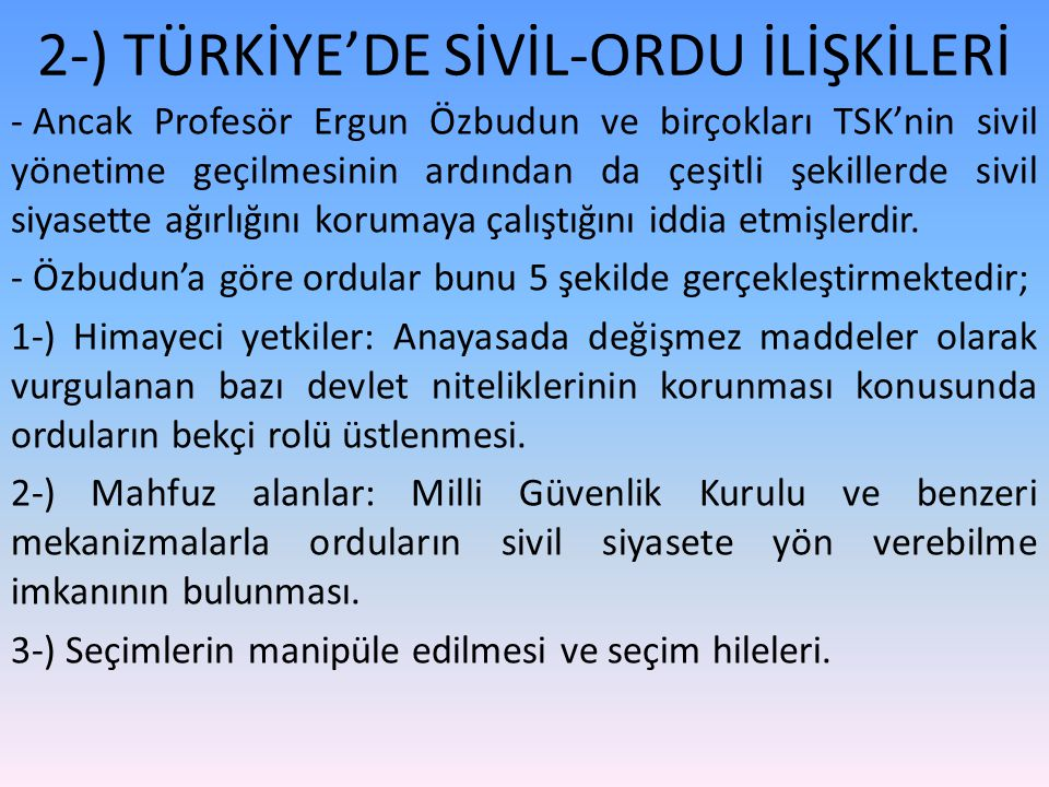 2-) TÜRKİYE'DE SİVİL-ORDU İLİŞKİLERİ - Ancak Profesör Ergun Özbudun ve birçokları TSK'nin sivil yönetime geçilmesinin ardından da çeşitli şekillerde sivil siyasette ağırlığını korumaya çalıştığını iddia etmişlerdir.