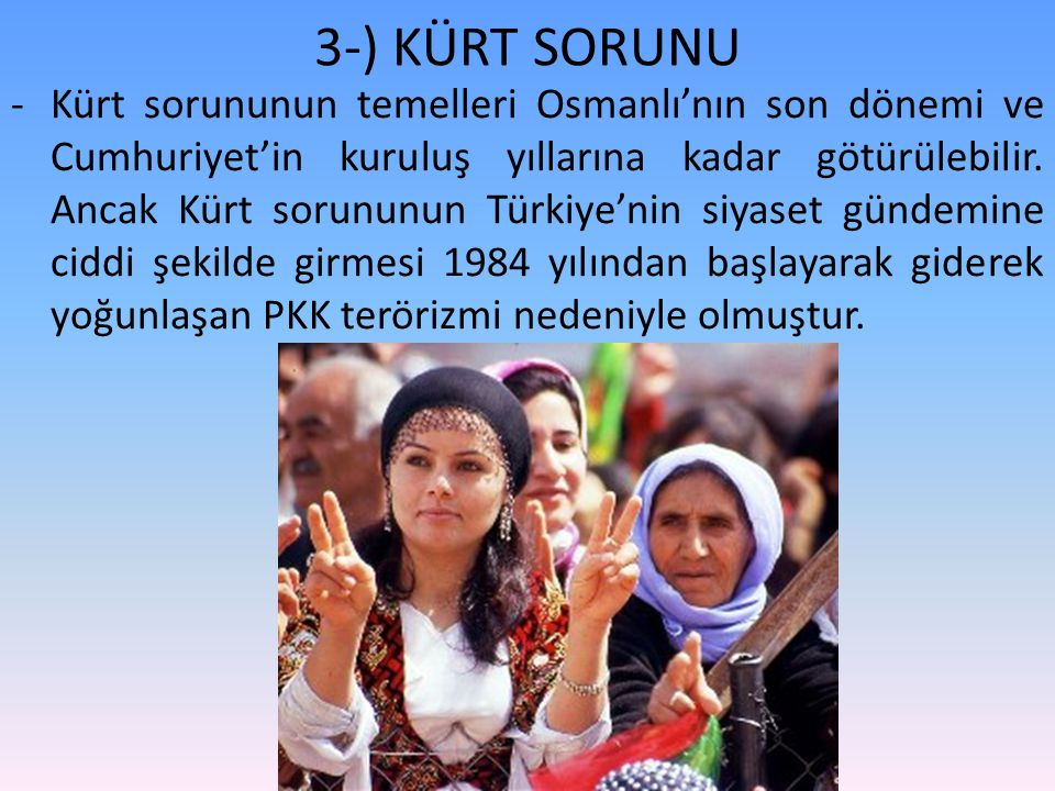 3-) KÜRT SORUNU -Kürt sorununun temelleri Osmanlı'nın son dönemi ve Cumhuriyet'in kuruluş yıllarına kadar götürülebilir. Ancak Kürt sorununun Türkiye'