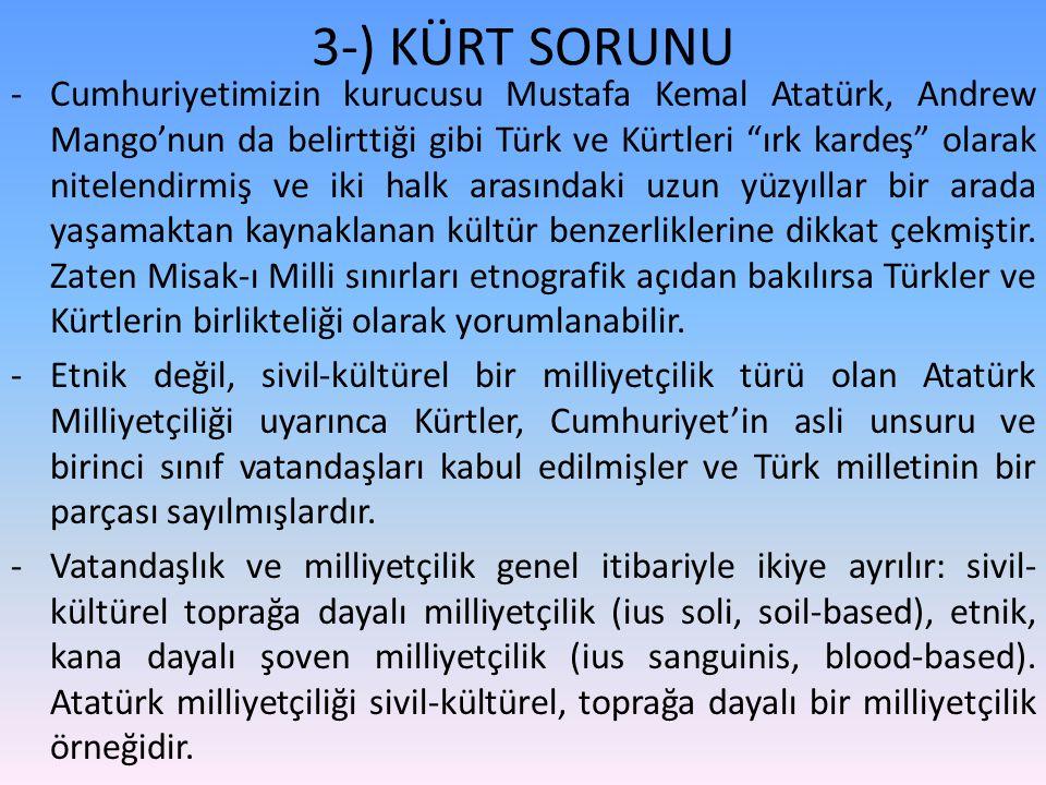 3-) KÜRT SORUNU -Cumhuriyetimizin kurucusu Mustafa Kemal Atatürk, Andrew Mango'nun da belirttiği gibi Türk ve Kürtleri ırk kardeş olarak nitelendirmiş ve iki halk arasındaki uzun yüzyıllar bir arada yaşamaktan kaynaklanan kültür benzerliklerine dikkat çekmiştir.
