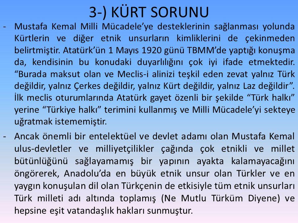 3-) KÜRT SORUNU -Mustafa Kemal Milli Mücadele'ye desteklerinin sağlanması yolunda Kürtlerin ve diğer etnik unsurların kimliklerini de çekinmeden belirtmiştir.