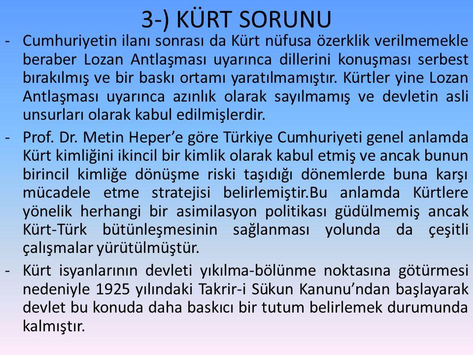 3-) KÜRT SORUNU -Cumhuriyetin ilanı sonrası da Kürt nüfusa özerklik verilmemekle beraber Lozan Antlaşması uyarınca dillerini konuşması serbest bırakılmış ve bir baskı ortamı yaratılmamıştır.