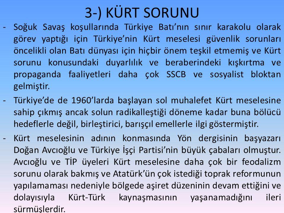 3-) KÜRT SORUNU -Soğuk Savaş koşullarında Türkiye Batı'nın sınır karakolu olarak görev yaptığı için Türkiye'nin Kürt meselesi güvenlik sorunları öncelikli olan Batı dünyası için hiçbir önem teşkil etmemiş ve Kürt sorunu konusundaki duyarlılık ve beraberindeki kışkırtma ve propaganda faaliyetleri daha çok SSCB ve sosyalist bloktan gelmiştir.