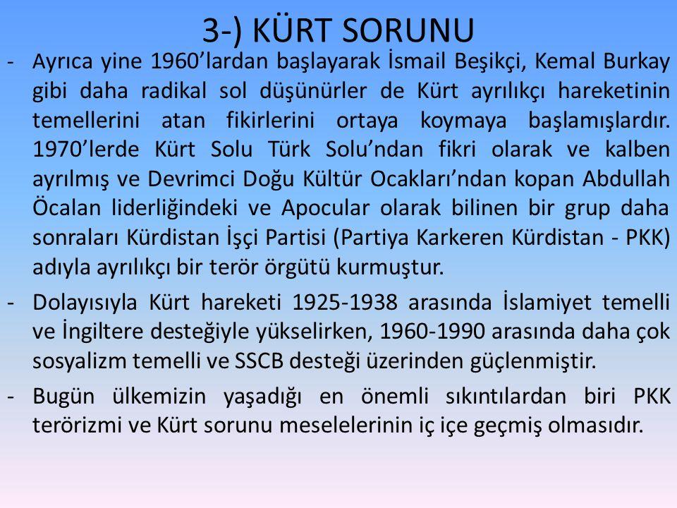 3-) KÜRT SORUNU -A yrıca yine 1960'lardan başlayarak İsmail Beşikçi, Kemal Burkay gibi daha radikal sol düşünürler de Kürt ayrılıkçı hareketinin temellerini atan fikirlerini ortaya koymaya başlamışlardır.