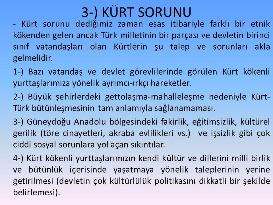 3-) KÜRT SORUNU - Kürt sorunu dediğimiz zaman esas itibariyle farklı bir etnik kökenden gelen ancak Türk milletinin bir parçası ve devletin birinci sınıf vatandaşları olan Kürtlerin şu talep ve sorunları akla gelmelidir.