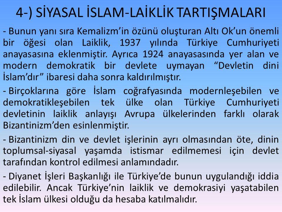 4-) SİYASAL İSLAM-LAİKLİK TARTIŞMALARI - Bunun yanı sıra Kemalizm'in özünü oluşturan Altı Ok'un önemli bir öğesi olan Laiklik, 1937 yılında Türkiye Cumhuriyeti anayasasına eklenmiştir.