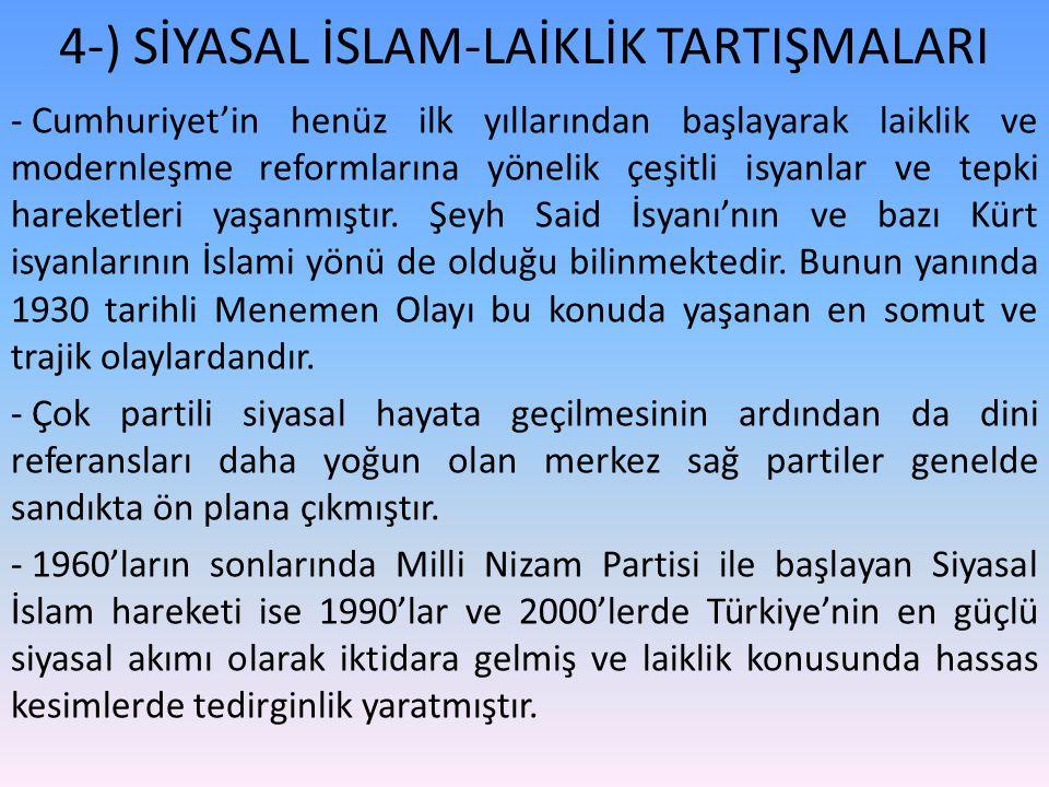 4-) SİYASAL İSLAM-LAİKLİK TARTIŞMALARI - Cumhuriyet'in henüz ilk yıllarından başlayarak laiklik ve modernleşme reformlarına yönelik çeşitli isyanlar ve tepki hareketleri yaşanmıştır.