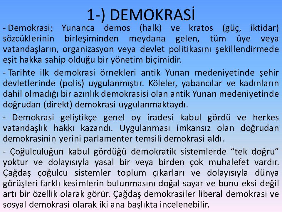 1-) DEMOKRASİ - Demokrasi; Yunanca demos (halk) ve kratos (güç, iktidar) sözcüklerinin birleşiminden meydana gelen, tüm üye veya vatandaşların, organizasyon veya devlet politikasını şekillendirmede eşit hakka sahip olduğu bir yönetim biçimidir.