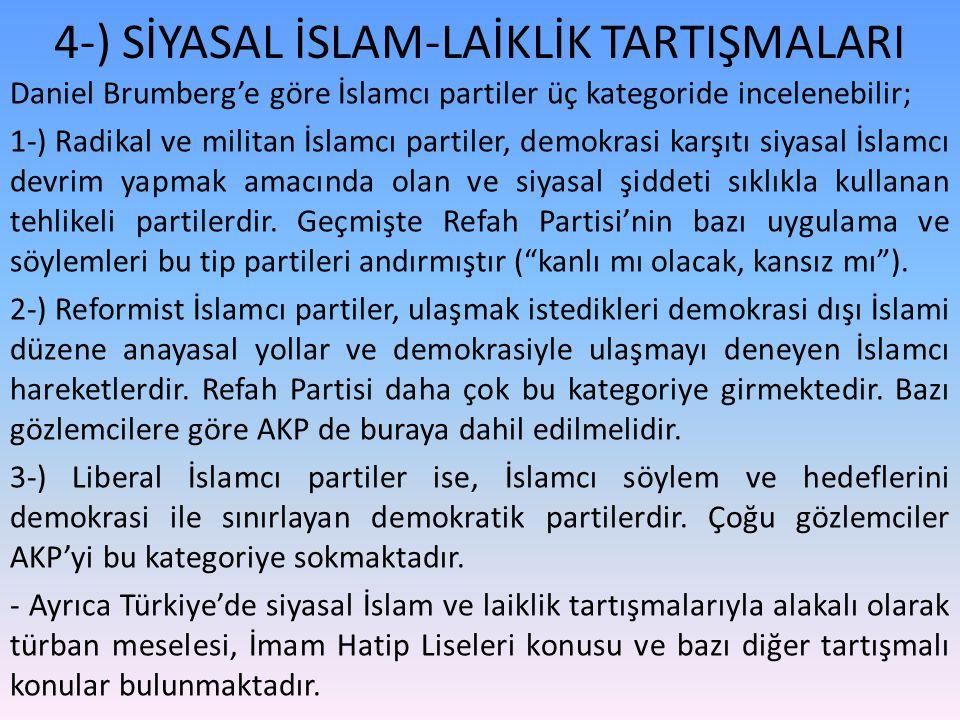 4-) SİYASAL İSLAM-LAİKLİK TARTIŞMALARI Daniel Brumberg'e göre İslamcı partiler üç kategoride incelenebilir; 1-) Radikal ve militan İslamcı partiler, demokrasi karşıtı siyasal İslamcı devrim yapmak amacında olan ve siyasal şiddeti sıklıkla kullanan tehlikeli partilerdir.