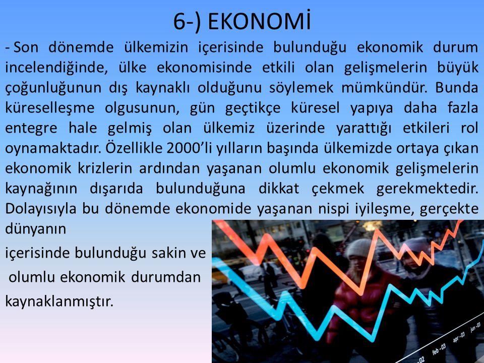 6-) EKONOMİ - Son dönemde ülkemizin içerisinde bulunduğu ekonomik durum incelendiğinde, ülke ekonomisinde etkili olan gelişmelerin büyük çoğunluğunun dış kaynaklı olduğunu söylemek mümkündür.