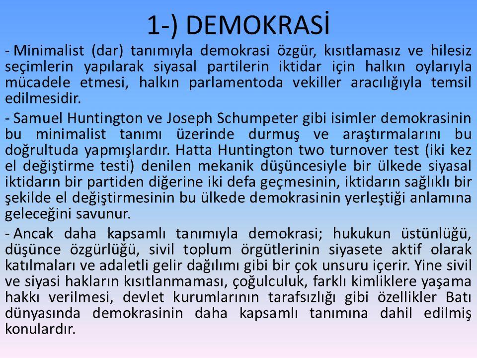 1-) DEMOKRASİ - Minimalist (dar) tanımıyla demokrasi özgür, kısıtlamasız ve hilesiz seçimlerin yapılarak siyasal partilerin iktidar için halkın oylarıyla mücadele etmesi, halkın parlamentoda vekiller aracılığıyla temsil edilmesidir.