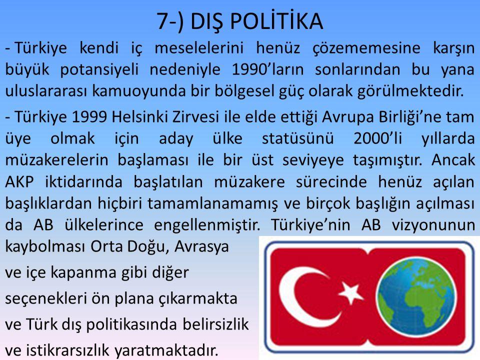7-) DIŞ POLİTİKA - Türkiye kendi iç meselelerini henüz çözememesine karşın büyük potansiyeli nedeniyle 1990'ların sonlarından bu yana uluslararası kamuoyunda bir bölgesel güç olarak görülmektedir.