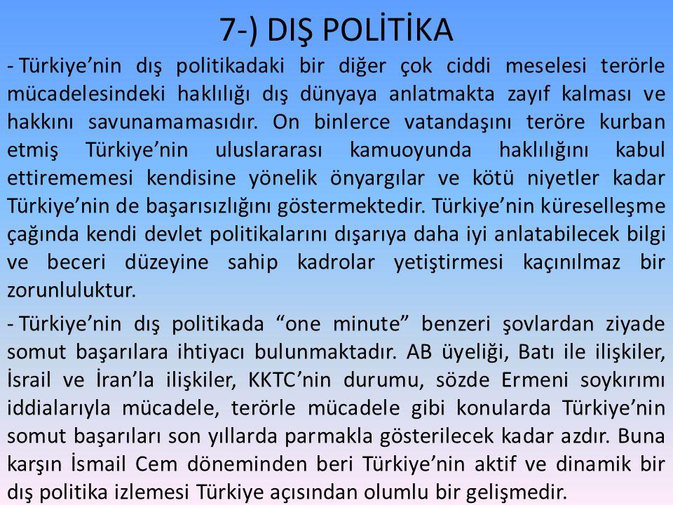 7-) DIŞ POLİTİKA - Türkiye'nin dış politikadaki bir diğer çok ciddi meselesi terörle mücadelesindeki haklılığı dış dünyaya anlatmakta zayıf kalması ve hakkını savunamamasıdır.