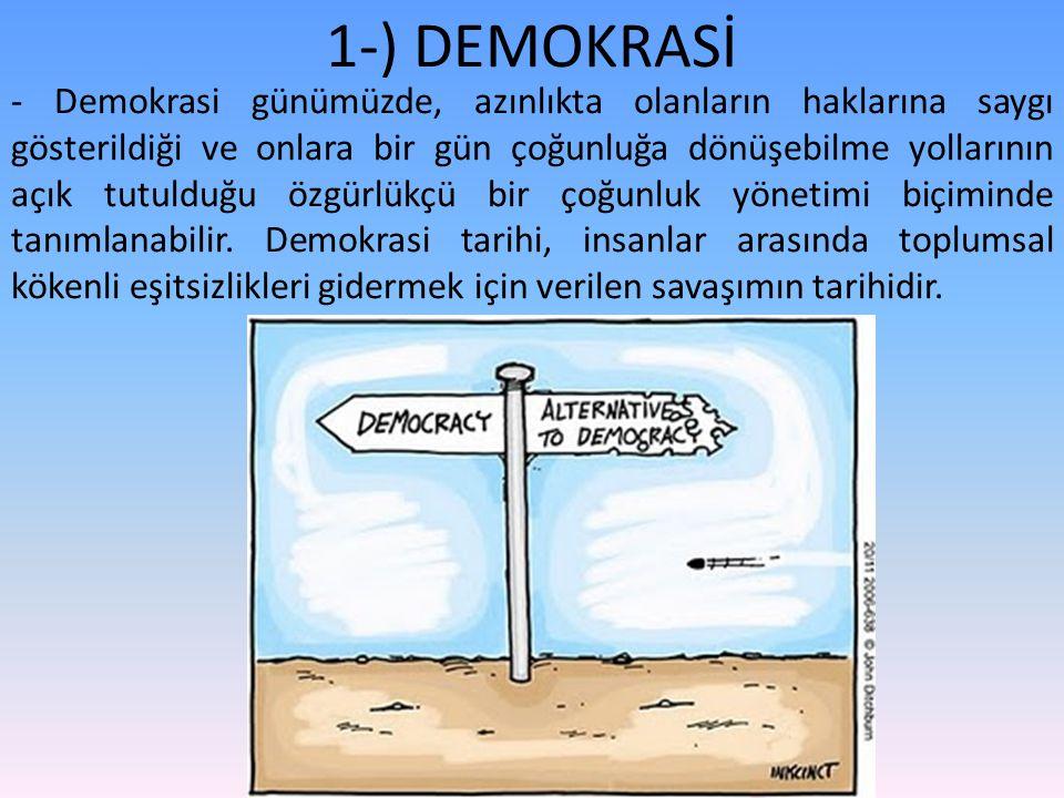 1-) DEMOKRASİ - Demokrasi günümüzde, azınlıkta olanların haklarına saygı gösterildiği ve onlara bir gün çoğunluğa dönüşebilme yollarının açık tutulduğu özgürlükçü bir çoğunluk yönetimi biçiminde tanımlanabilir.