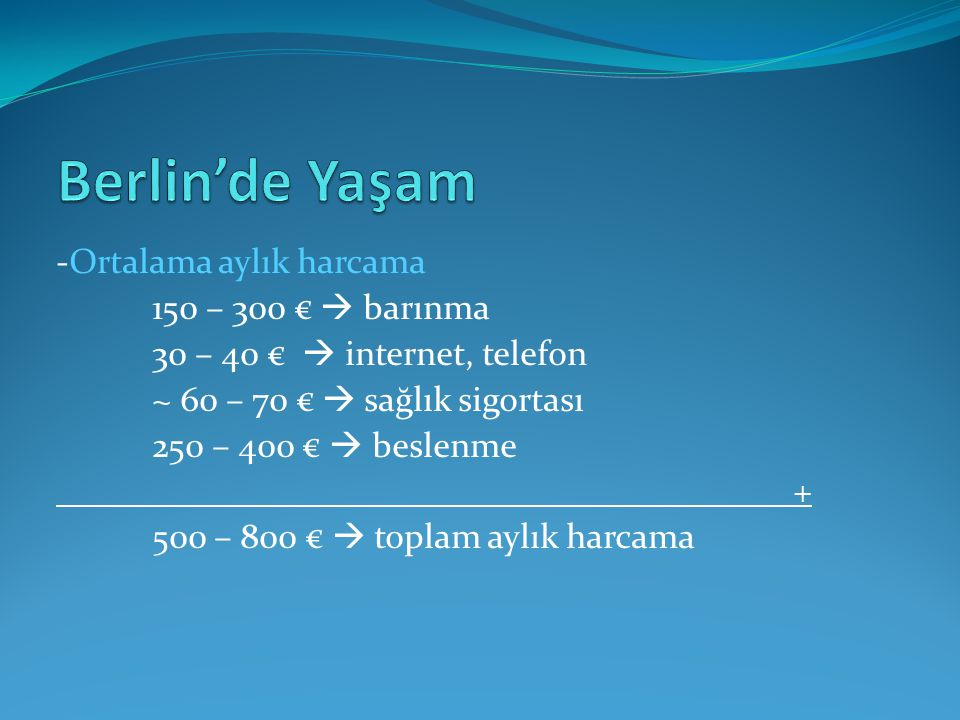 150 – 300 €  barınma 30 – 40 €  internet, telefon ~ 60 – 70 €  sağlık sigortası 250 – 400 €  beslenme + 500 – 800 €  toplam aylık harcama