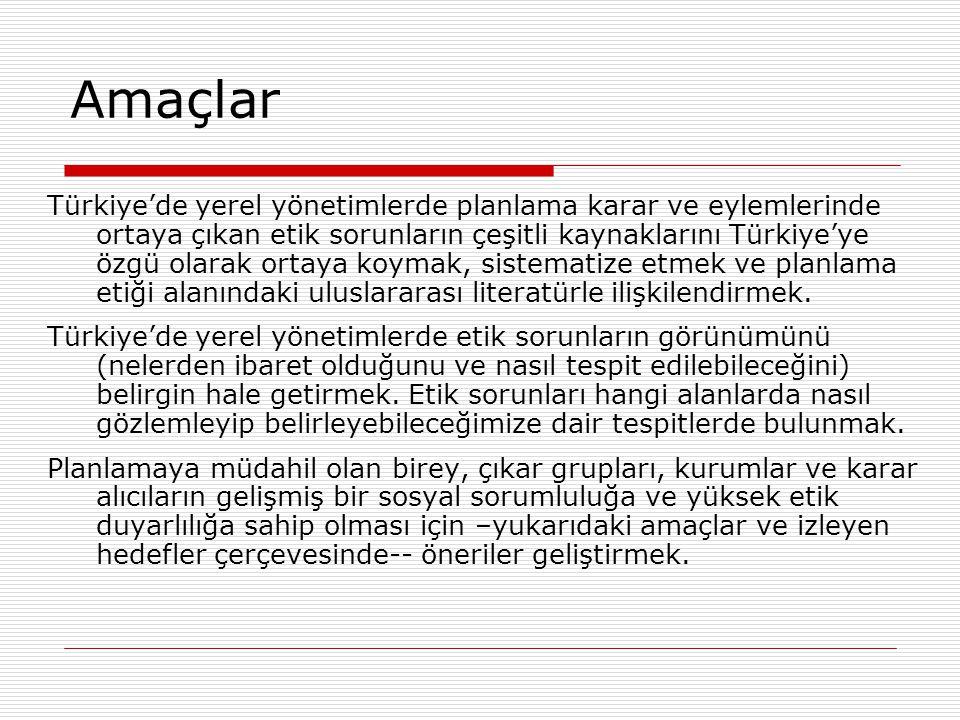 Amaçlar Türkiye'de yerel yönetimlerde planlama karar ve eylemlerinde ortaya çıkan etik sorunların çeşitli kaynaklarını Türkiye'ye özgü olarak ortaya k