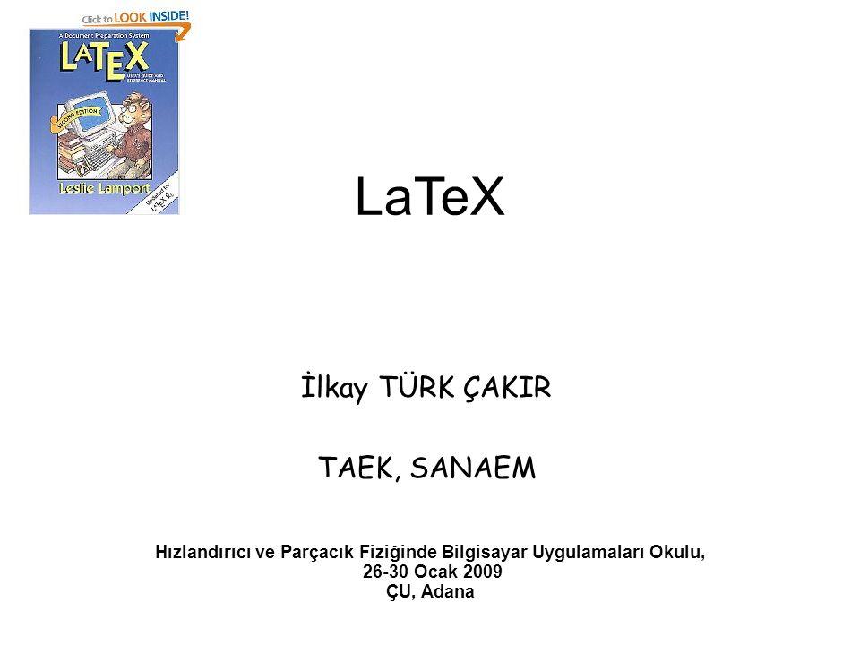 LaTeX İlkay TÜRK ÇAKIR TAEK, SANAEM Hızlandırıcı ve Parçacık Fiziğinde Bilgisayar Uygulamaları Okulu, 26-30 Ocak 2009 ÇU, Adana