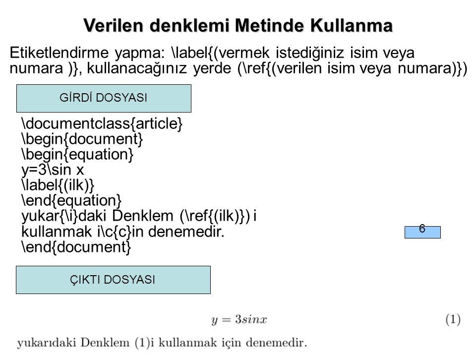 Verilen denklemi Metinde Kullanma Verilen denklemi Metinde Kullanma Etiketlendirme yapma: \label{(vermek istediğiniz isim veya numara )}, kullanacağınız yerde (\ref{(verilen isim veya numara)}) \documentclass{article} \begin{document} \begin{equation} y=3\sin x \label{(ilk)} \end{equation} yukar{\i}daki Denklem (\ref{(ilk)}) i kullanmak i\c{c}in denemedir.