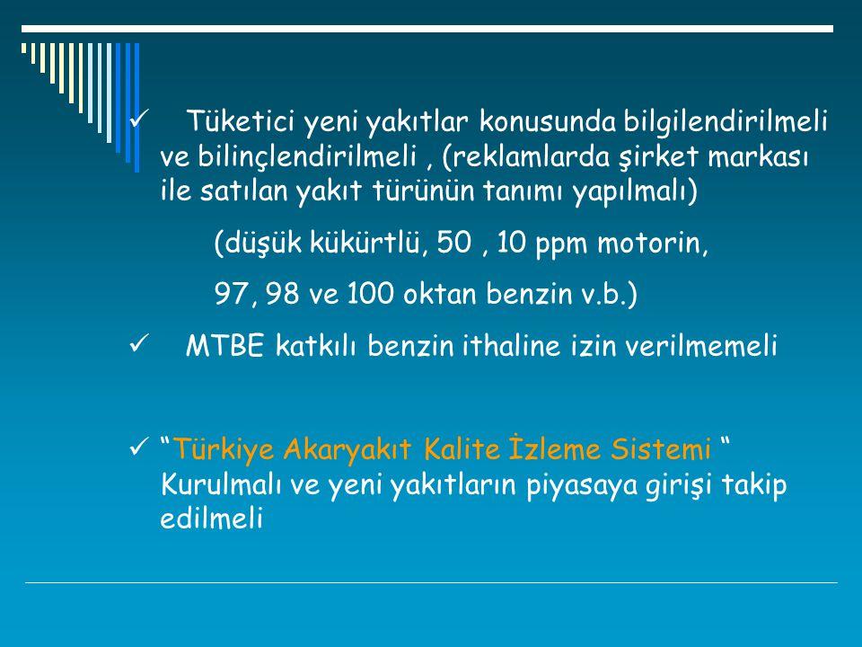 Tüketici yeni yakıtlar konusunda bilgilendirilmeli ve bilinçlendirilmeli, (reklamlarda şirket markası ile satılan yakıt türünün tanımı yapılmalı) (düşük kükürtlü, 50, 10 ppm motorin, 97, 98 ve 100 oktan benzin v.b.) MTBE katkılı benzin ithaline izin verilmemeli Türkiye Akaryakıt Kalite İzleme Sistemi Kurulmalı ve yeni yakıtların piyasaya girişi takip edilmeli
