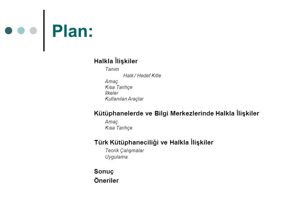 Plan: Halkla İlişkiler Tanım Halk / Hedef Kitle Amaç Kısa Tarihçe İlkeler Kullanılan Araçlar Kütüphanelerde ve Bilgi Merkezlerinde Halkla İlişkiler Amaç Kısa Tarihçe Türk Kütüphaneciliği ve Halkla İlişkiler Teorik Çalışmalar Uygulama Sonuç Öneriler