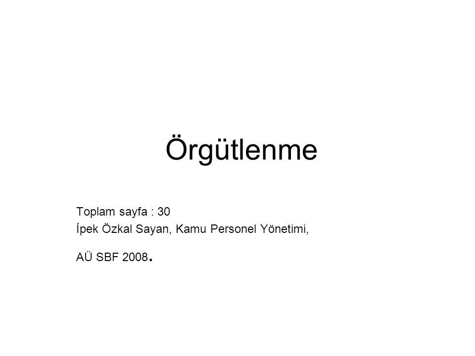 Örgütlenme Toplam sayfa : 30 İpek Özkal Sayan, Kamu Personel Yönetimi, AÜ SBF 2008.