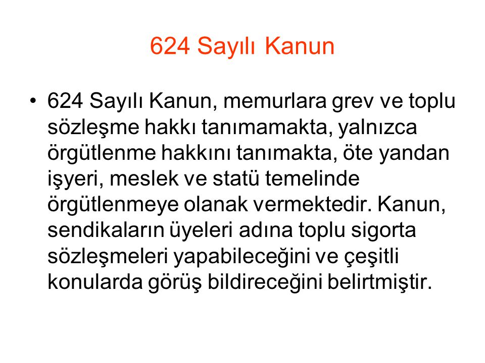624 Sayılı Kanun 624 Sayılı Kanun, memurlara grev ve toplu sözleşme hakkı tanımamakta, yalnızca örgütlenme hakkını tanımakta, öte yandan işyeri, meslek ve statü temelinde örgütlenmeye olanak vermektedir.