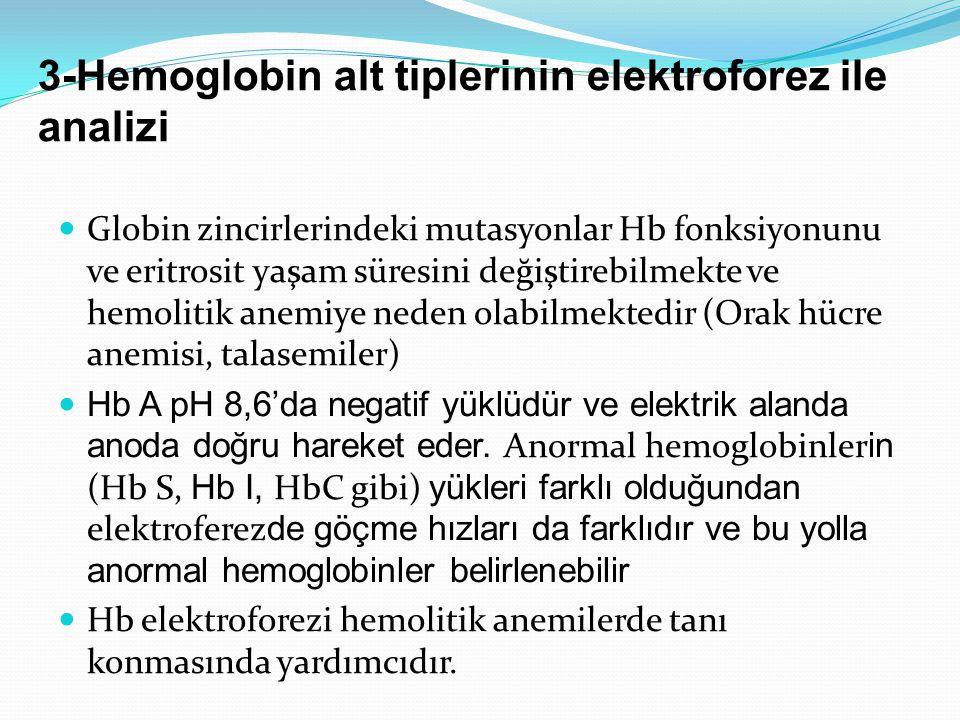 3-Hemoglobin alt tiplerinin elektroforez ile analizi Globin zincirlerindeki mutasyonlar Hb fonksiyonunu ve eritrosit yaşam süresini değiştirebilmekte ve hemolitik anemiye neden olabilmektedir (Orak hücre anemisi, talasemiler) Hb A pH 8,6'da negatif yüklüdür ve elektrik alanda anoda doğru hareket eder.