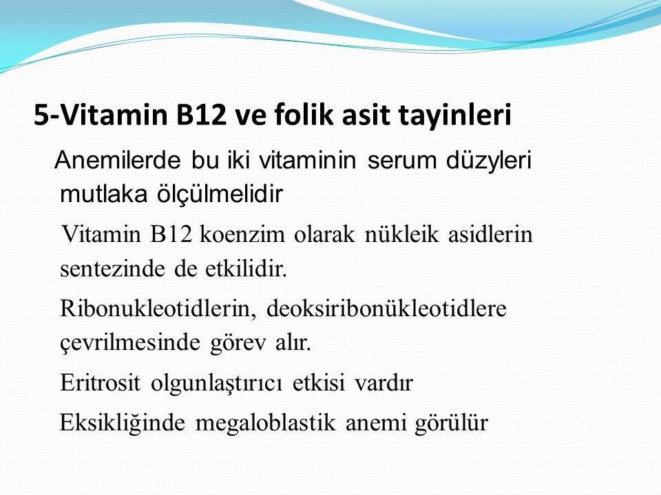 5-Vitamin B12 ve folik asit tayinleri Anemilerde bu iki vitaminin serum düzyleri mutlaka ölçülmelidir Vitamin B12 koenzim olarak nükleik asidlerin sentezinde de etkilidir.
