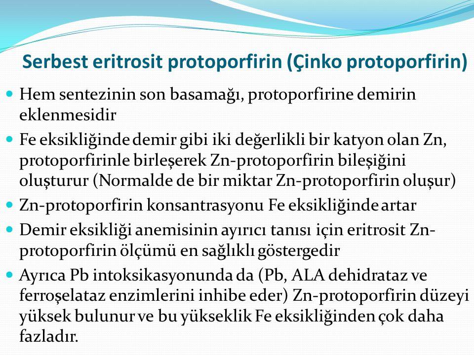 Serbest eritrosit protoporfirin (Çinko protoporfirin) Hem sentezinin son basamağı, protoporfirine demirin eklenmesidir Fe eksikliğinde demir gibi iki değerlikli bir katyon olan Zn, protoporfirinle birleşerek Zn-protoporfirin bileşiğini oluşturur (Normalde de bir miktar Zn-protoporfirin oluşur) Zn-protoporfirin konsantrasyonu Fe eksikliğinde artar Demir eksikliği anemisinin ayırıcı tanısı için eritrosit Zn- protoporfirin ölçümü en sağlıklı göstergedir Ayrıca Pb intoksikasyonunda da (Pb, ALA dehidrataz ve ferroşelataz enzimlerini inhibe eder) Zn-protoporfirin düzeyi yüksek bulunur ve bu yükseklik Fe eksikliğinden çok daha fazladır.