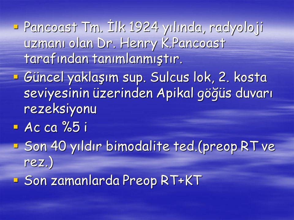  Pancoast Tm. İlk 1924 yılında, radyoloji uzmanı olan Dr. Henry K.Pancoast tarafından tanımlanmıştır.  Güncel yaklaşım sup. Sulcus lok, 2. kosta sev