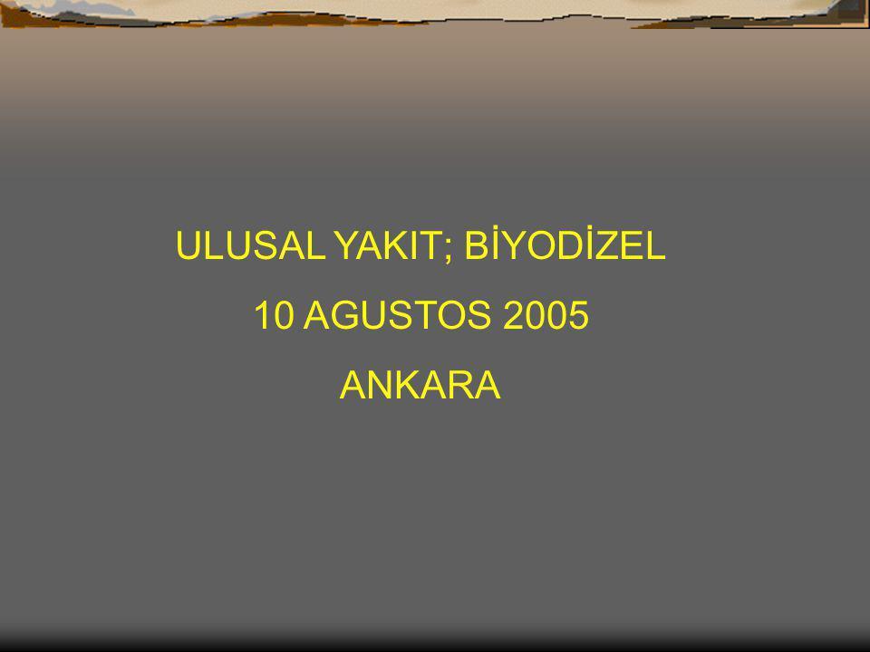 ULUSAL YAKIT; BİYODİZEL 10 AGUSTOS 2005 ANKARA