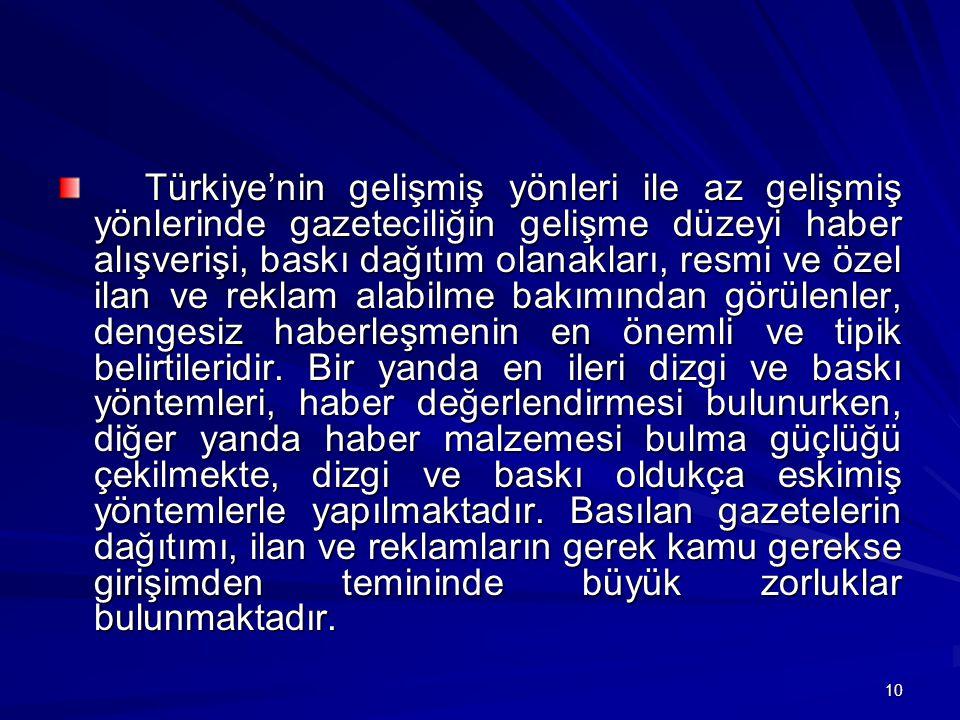 10 Türkiye'nin gelişmiş yönleri ile az gelişmiş yönlerinde gazeteciliğin gelişme düzeyi haber alışverişi, baskı dağıtım olanakları, resmi ve özel ilan ve reklam alabilme bakımından görülenler, dengesiz haberleşmenin en önemli ve tipik belirtileridir.