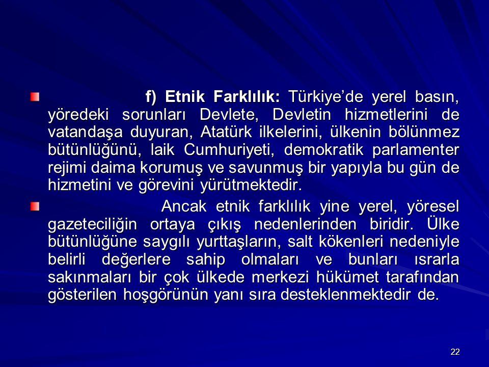 22 f) Etnik Farklılık: Türkiye'de yerel basın, yöredeki sorunları Devlete, Devletin hizmetlerini de vatandaşa duyuran, Atatürk ilkelerini, ülkenin bölünmez bütünlüğünü, laik Cumhuriyeti, demokratik parlamenter rejimi daima korumuş ve savunmuş bir yapıyla bu gün de hizmetini ve görevini yürütmektedir.
