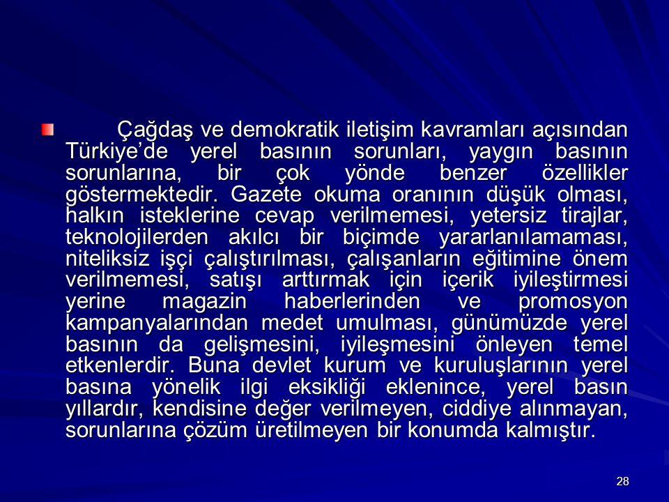 28 Çağdaş ve demokratik iletişim kavramları açısından Türkiye'de yerel basının sorunları, yaygın basının sorunlarına, bir çok yönde benzer özellikler göstermektedir.