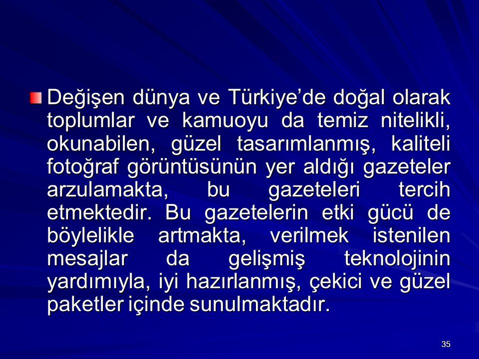 35 Değişen dünya ve Türkiye'de doğal olarak toplumlar ve kamuoyu da temiz nitelikli, okunabilen, güzel tasarımlanmış, kaliteli fotoğraf görüntüsünün yer aldığı gazeteler arzulamakta, bu gazeteleri tercih etmektedir.